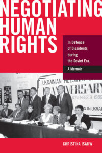Negotiating Human Rights: In Defence of Dissidents during the Soviet Era: A Memoir by Christina Isajiw